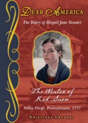 The winter of red snow : the Revolutionary War diary of Abigail Jane Stewart, Valley Forge, Pennsylvania, 1777-1778