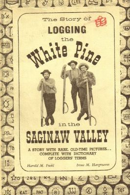 Story of logging the white pine in the Saginaw Valley : a story with rare old-time pictures, complete with dictionary of loggers' terms