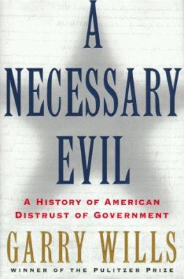 NECESSARY EVIL: A HISTORY OF AMERICAN DISTRUST OF GOVERNMENT