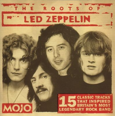 Mojo The roots of Led Zeppelin : 15 classic tracks that inspired Britain's most legendary rock band.