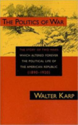 The politics of war : the story of two wars which altered forever the political life of the American Republic (1890-1920)
