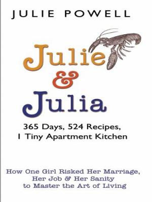 Julie and Julia : 365 days, 524 recipes, 1 tiny apartment kitchen : how one girl risked her marriage, her job, and her sanity to master the art of living (LARGE PRINT)