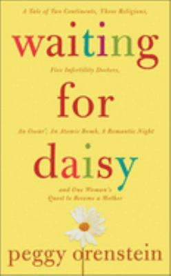 Waiting for Daisy : a tale of two continents, three religions, five infertility doctors, an oscar, an atomic bomb, a romantic night, and one woman's quest to become a mother
