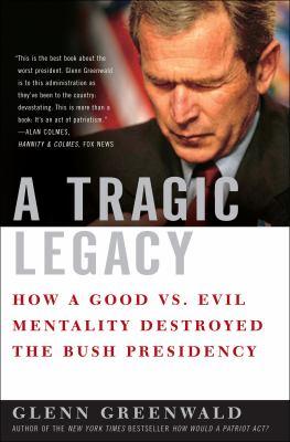 Tragic legacy : how a good vs. evil mentality destroyed the Bush presidency