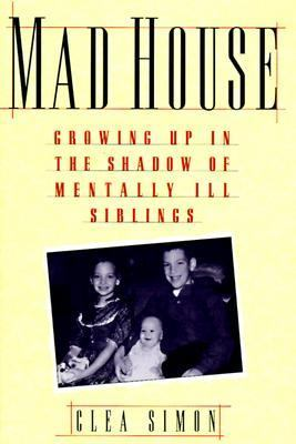 Mad house : growing up in the shadow of mentally ill siblings