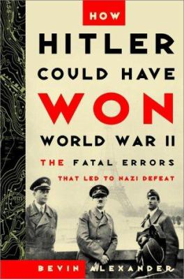 How Hitler could have won World War II : the fatal errors that led to Nazi defeat