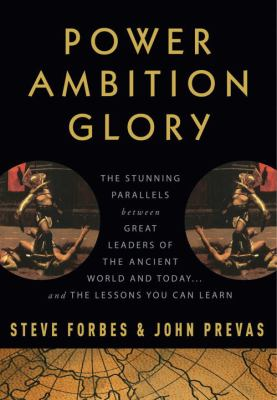 Power ambition glory : the stunning parallels between great leaders of the ancient world and today -- and the lessons you can learn