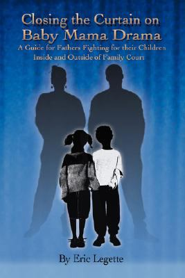 Closing the curtain on Baby Mama Drama : a guide for fathers fighting for their children inside and outside of family court