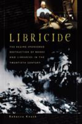 Libricide : The Regime-Sponsored Destruction of Books and Libraries in the Twentieth Century