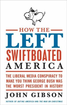 How the left swiftboated America : the liberal media conspiracy to make you think George Bush was the worst president in history