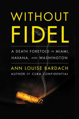 Without Fidel : a death foretold in Miami, Havana, and Washington