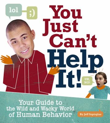 You just can't help it! : your guide to the wild and wacky world of human behavior