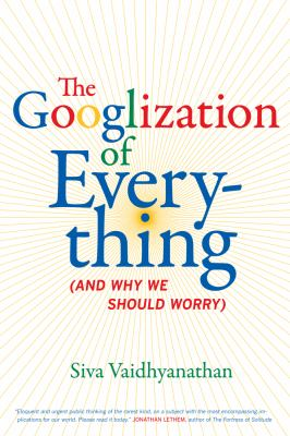 The Googlization of everything : (and why we should worry)