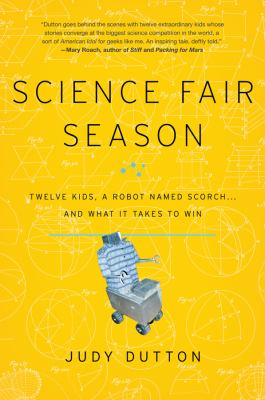Science fair season : twelve kids, a robot named Scorch-- and what it takes to win