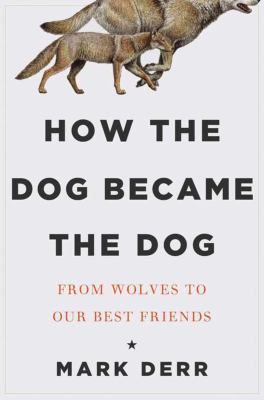 How the dog became the dog : from wolves to our best friends
