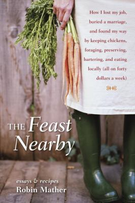 The feast nearby : how I lost my job, buried a marriage, and found my way by keeping chickens, foraging, preserving, bartering, and eating locally (all on $40 a week)