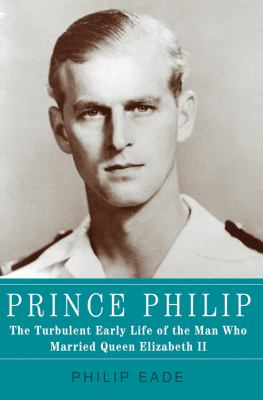 Prince Philip : the turbulent early life of the man who married Queen Elizabeth II