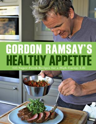 Gordon Ramsay's healthy appetite : 125 super-fresh recipes for a high-energy life.