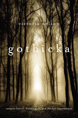 Gothicka : vampire heroes, human gods, and the new supernatural