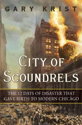 City of scoundrels : the twelve days of disaster that gave birth to modern Chicago