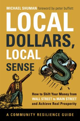 Local dollars, local sense : how to shift your money from Wall Street to Main Street and achieve real prosperity