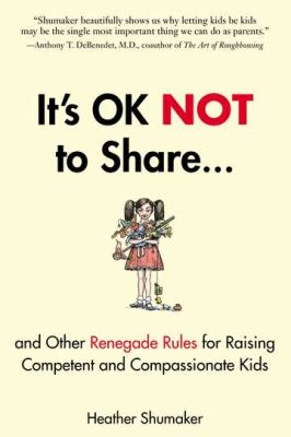 It's ok not to share : and other renegade rules for raising competent and compassionate kids