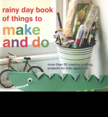 Rainy day book of things to make and do : more than 50 creative crafting projects for kids aged 3-10