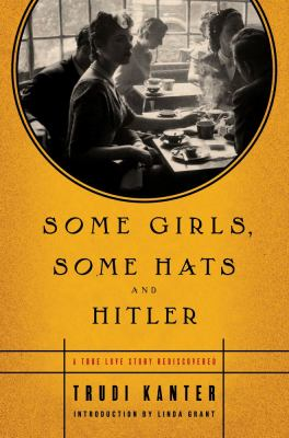 Some girls, some hats, and Hitler : a true love story rediscovered