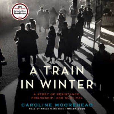A train in winter : [a story of resistance, friendship, and survival] (AUDIOBOOK)