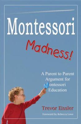 Montessori madness : a parent to parent argument for Montessori education