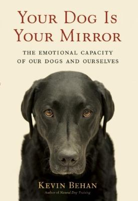 Your dog is your mirror : the emotional capacity of our dogs and ourselves