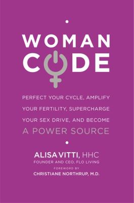 Woman code : perfect your cycle, amplify your fertility, supercharge your sex drive, and become a power source