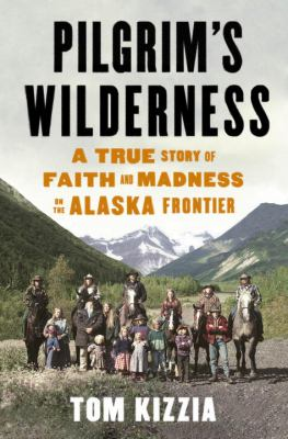 Pilgrim's wilderness : a true story of faith and madness on the Alaska Frontier