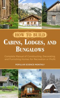 How to build cabins, lodges, and bungalows : complete manual of constructing, decorating, and furnishing homes for recreation or profit