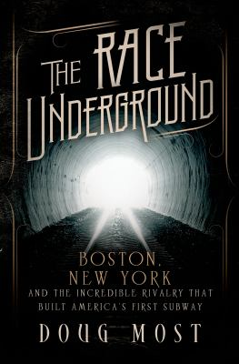 The race underground : Boston, New York, and the incredible rivalry that built America's first subway