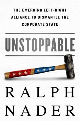 Unstoppable : the emerging left-right alliance to dismantle the corporate state