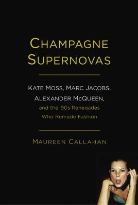 Champagne supernovas : Kate, Marc, McQueen, and the '90s renegades who remade fashion