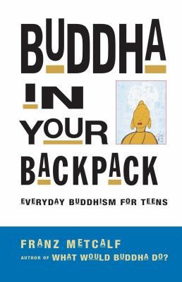 Buddha in your backpack : everyday Buddhism for teens