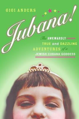 Jubana! : the awkwardly true and dazzling adventures of a Jewish Cubana goddess