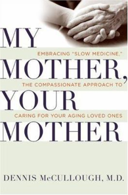 """My mother, your mother : embracing """"slow medicine"""" -- the compassionate approach to caring for your aging loved ones"""