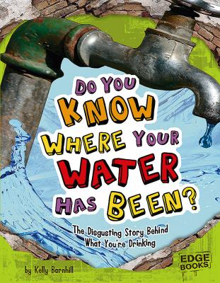 Do you know where your water has been? : the disgusting story behind what you're drinking