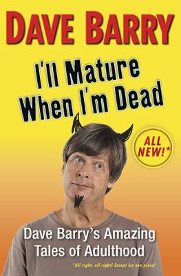 I'll mature when I'm dead : Dave Barry's amazing tales of adulthood