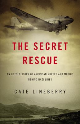 The secret rescue : an untold story of American nurses and medics behind Nazi lines