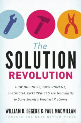 The solution revolution : how business, government, and social enterprises are teaming up to solve society's toughest problems