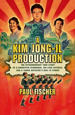A Kim Jong-Il production : the extraordinary true story of a kidnapped filmmaker, his star actress, and a young dictator's rise to power