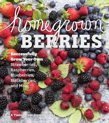 Homegrown berries : successfully grow your own strawberries, raspberries, blueberries, blackberries, and more.