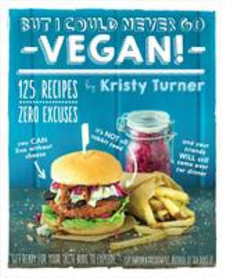 But I could never go vegan! : 125 recipes that prove you can live without cheese, it's not all rabbit food, and your friends will still come over for dinner