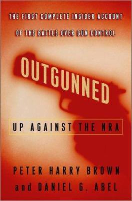 Outgunned : up against the NRA : the first complete insider account of the battle over gun control
