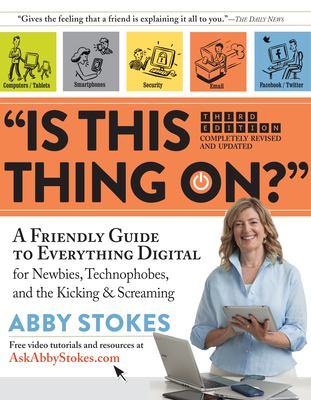 Is this thing on? : a friendly guide to everything digital for newbies, technophobes, and the kicking & screaming