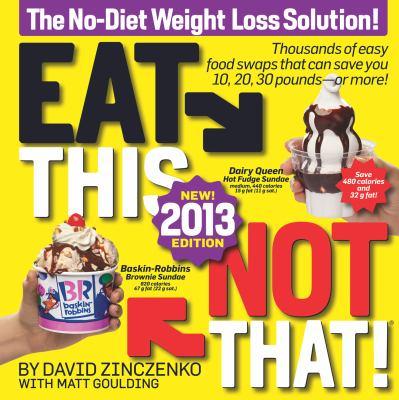Eat this, not that! 2013 : the no-diet weight loss solution / by David Zinczenko with Matt Goulding.